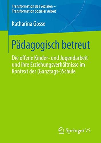Pädagogisch betreut: Die offene Kinder‐ und Jugendarbeit und ihre Erziehungsverhältnisse im Kontext der (Ganztags‐)Schule (Transformation des Sozialen – Transformation Sozialer Arbeit (8), Band 8)