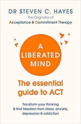 A Liberated Mind: The essential guide to ACT by Steven Hayes