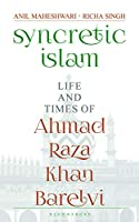 Syncretic Islam: Life and Times of Ahmad Raza Khan Barelvi