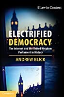 Electrified Democracy: The Internet and the United Kingdom Parliament in History (Law in Context)