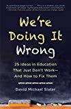 We're Doing It Wrong: 25 Ideas in Education That Just Don't WorkۥAnd How to Fix Them