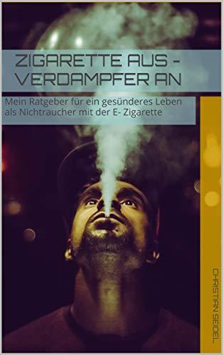 Zigarette aus - Verdampfer an: Mein Ratgeber für ein gesünderes Leben als Nichtraucher mit der E- Zigarette