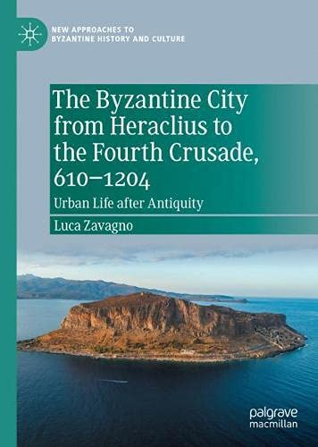 The Byzantine City from Heraclius to the Fourth Crusade, 610-1204: Urban Life After Antiquity