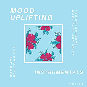 Mood Uplifting Instrumentals - Warm And Uplifting Pop For Background, Work Play And Drive, Vol.04