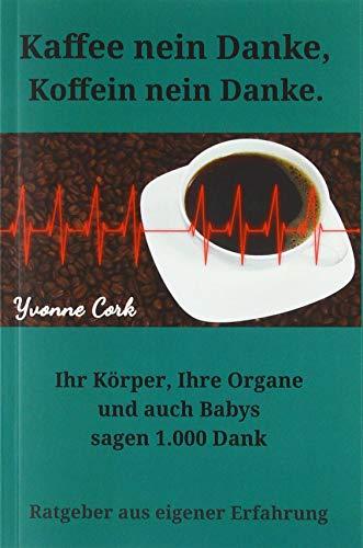 Kaffee nein Danke, Koffein nein Danke.: Ihr Körper, Ihre Organe und auch Babys sagen 1.000 Dank. --- 2. Auflage ---