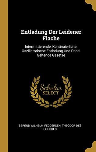 GER-ENTLADUNG DER LEIDENER FLA: Intermittierende, Kontinuierliche, Oszillatorische Entladung Und Dabei Geltende Gesetze