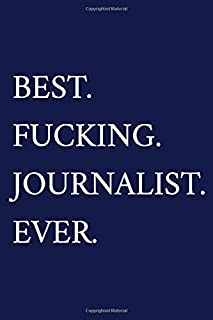 Best. Fucking. Journalist. Ever.: A Funny Journalist Notebook | Journalism Gifts For Men Who Swear | Journalist Thank You Gift | Blue Journal