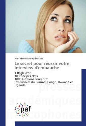 Le secret pour réussir votre interview d'embauche: 1 Règle d'or, 10 Principes clefs, 100 Questions courantes Expériences du Burundi,Congo, Rwanda et ... du Burundi,Congo, Rwanda (OMN.UNIV.EUROP.)