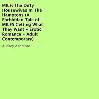 MILF: The Dirty Housewives in the Hamptons     A Forbidden Tale of MILFs Getting What They Want              By:                                                                                                                                 Audrey Ashmore                               Narrated by:                                                                                                                                 Trevor Clinger                      Length: 52 mins     7 ratings     Overall 3.7