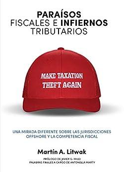 Paraísos fiscales e infiernos tributarios: una mirada diferente sobre las jurisdicciones offshore y la competencia fiscal (Spanish Edition) by [Martín Litwak]