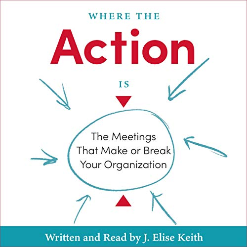 Where the Action Is: The Meetings That Make or Break Your Organization audiobook cover art