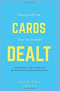 Playing With the Cards that You've Been Dealt: Learning How to Live your Best Life by Using what You've Already Been Given