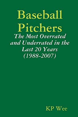 Baseball Pitchers: The Most Overrated And Underrated In The Last 20 Years (1988-2007) (English Edition)