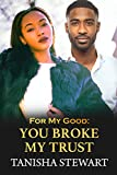 For My Good: You Broke My Trust (For My Good Series Book 4)