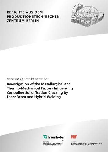 Investigation of the Metallurgical and Thermo-Mechanical Factors Influencing Centreline Solidification Cracking by Laser Beam and Hybrid Welding. ... dem Produktionstechnischen Zentrum Berlin)