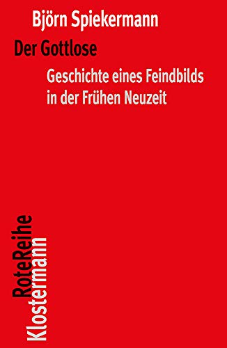 Der Gottlose: Geschichte eines Feindbilds in der Frühen Neuzeit (Klostermann RoteReihe)