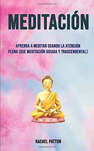 Meditación: Aprenda A Meditar Usando La Atención Plena (Use Meditación Guiada Y Trascendental): (Use la meditación guiada y trascendental) (Género: ... Género Secundario: AUTO-AYUDA / General)