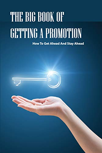 The Big Book Of Getting A Promotion- How To Get Ahead And Stay Ahead: Promotion Handbook (English Edition)
