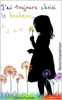 J'ai toujours choisi le bonheur...: Deux heures de lecture remplies d'espoir par [Céline Fuentès]