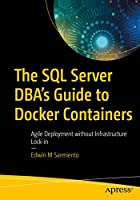 The SQL Server DBA's Guide to Docker Containers: Agile Deployment without Infrastructure Lock-in Front Cover