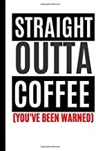 STRAIGHT OUTTA COFFEE YOU'VE BEEN WARNED!: BLANK LINED JOURNAL FOR WRITING DRAWING AND DOODLING