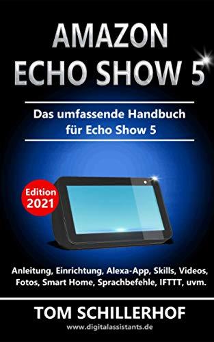 Amazon Echo Show 5 - Das umfassende Handbuch für Echo Show 5: Anleitung, Einrichtung, Alexa-App, Skills, Videos, Fotos, Smart Home, Sprachbefehle, IFTTT, uvm.