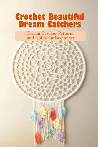 Crochet Beautiful Dream Catchers: Dream Catcher Patterns and Guide for Beginners: Dream Catchers Crochet Projects