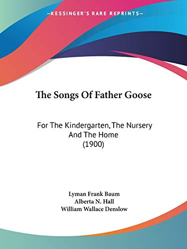 The Songs Of Father Goose: For The Kindergarten, The Nursery And The Home (1900)