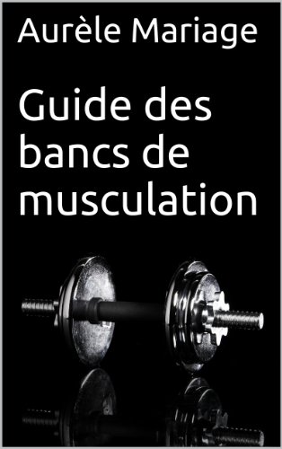 Guide des bancs de musculation: Pour comprendre comment choisir le meilleur banc de musculation (French Edition)