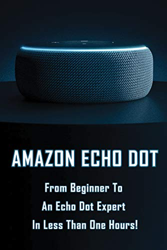 Amazon Echo Dot: From Beginner To An Echo Dot Expert In Less Than One Hours!: How To Use Echo Dot 3Rd Generation (English Edition)