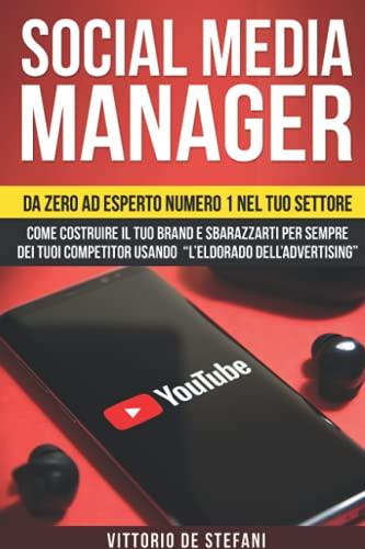 """SOCIAL MEDIA MANAGER: Da zero ad esperto numero 1 nel tuo settore. Come costruire il tuo brand e sbarazzarti per sempre dei tuoi competitor usando """"l'eldorado dell'advertising"""""""