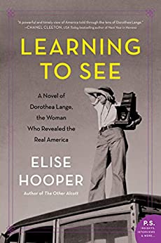 Learning to See: A Novel of Dorothea Lange, the Woman Who Revealed the Real America by [Elise Hooper]