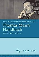 Thomas Mann-Handbuch: Leben – Werk – Wirkung