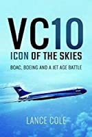 Vc10: Icon of the Skies: Boac, Boeing and a Jet Age Battle