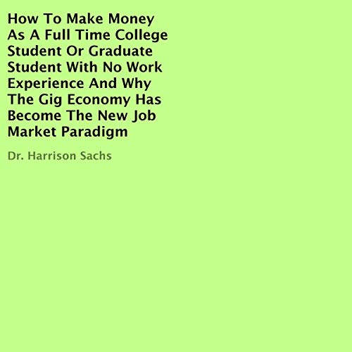 How to Make Money as a Full Time College Student or Graduate Student with No Work Experience and Why the Gig Economy Has Become the New Job Market Paradigm audiobook cover art
