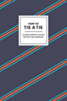 How to Tie a Tie: A Gentleman's Guide to Getting Dressed (How To Series)