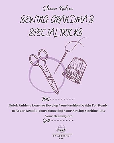 SEWING: GRANDMA'S SPECIAL TRICKS : Quick Guide to Learn to Develop Your Fashion Design for Ready-to-Wear Results! Start Mastering Your Sewing Machine Like ... and All the Family Book 2) (English Edition)