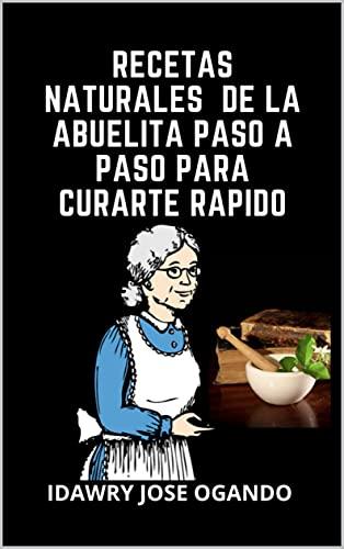 RECETAS NATURALES DE LA ABUELITA PASO A PASO PARA CURARTE RAPIDO