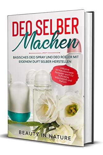 Deo selber machen: Basisches Deo Spray und Deo Roller mit eigenem Duft selber herstellen - Inklusive 50 Naturkosmetik Rezepten auch für Duftcreme, Wäscheduft und Parfum (German Edition)