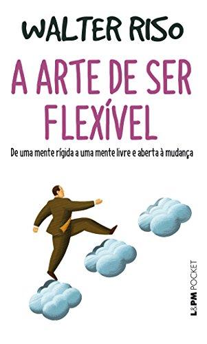 A arte de ser flexível: De uma mente rígida a uma mente livre e aberta à mudança: 1279
