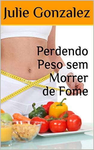 Perdendo Peso sem Morrer de Fome por [Julie Gonzalez]