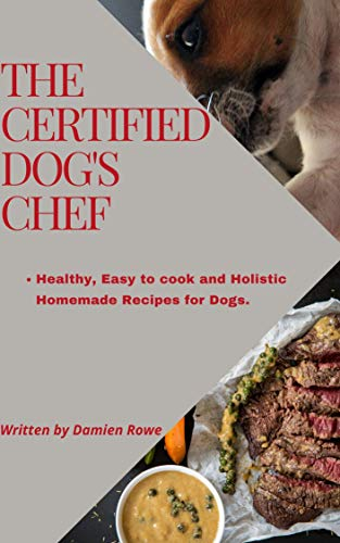 The Certified Dogs Chef: Healthy, Easy to Cook, and Holistic Homemade Recipes for Dogs (English Edition)