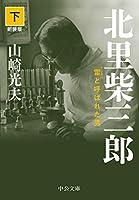 北里柴三郎(下)-雷と呼ばれた男 新装版 (中公文庫 (や32-6))