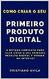 Como Criar o Seu Primeiro Produto Digital: O Método Completo Para Você Criar o Seu Primeiro Produto Digital e Vender na Internet (Portuguese Edition)