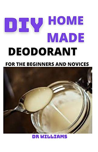 DIY HOME MADE DEODORANT: THE HOME MADE DEODORANT FOR THE BEGINNERS AND DUMMIES