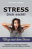 STRESS Dich nicht ! Wege aus dem Stress: Methoden, um langfristig stressfrei und gelassen durch den Alltag zu kommen
