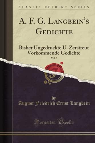 A. F. G. Langbein's Gedichte, Vol. 5: Bisher Ungedruckte U. Zerstreut Vorkommende Gedichte (Classic Reprint)
