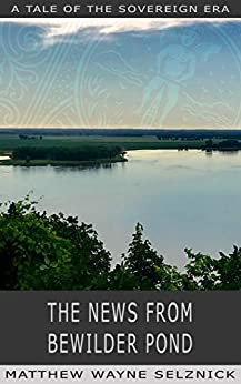 The News From Bewilder Pond: A Tale of the Sovereign Era by [Matthew Wayne Selznick]