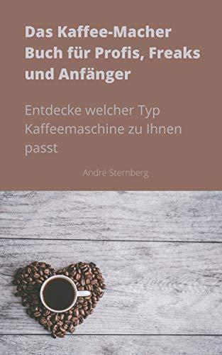 Das Kaffee-Macher Buch für Profis, Freaks und Anfänger: Entdecke welcher Typ Kaffeemaschine zu Ihnen passt