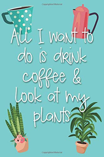 All I Want To Do Is Drink Coffee and Look At My Plants: 6x9 Lined Writing Notebook Journal, 120 pages — Teal Blue with Funny Quote about Coffee and Gardening